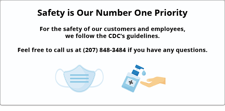 Safety is Our Number One Priority - For the safety of our customers and employees, we follow the CDC's guidelines. Feel free to call us at (207) 848-3484 if you have any questions.